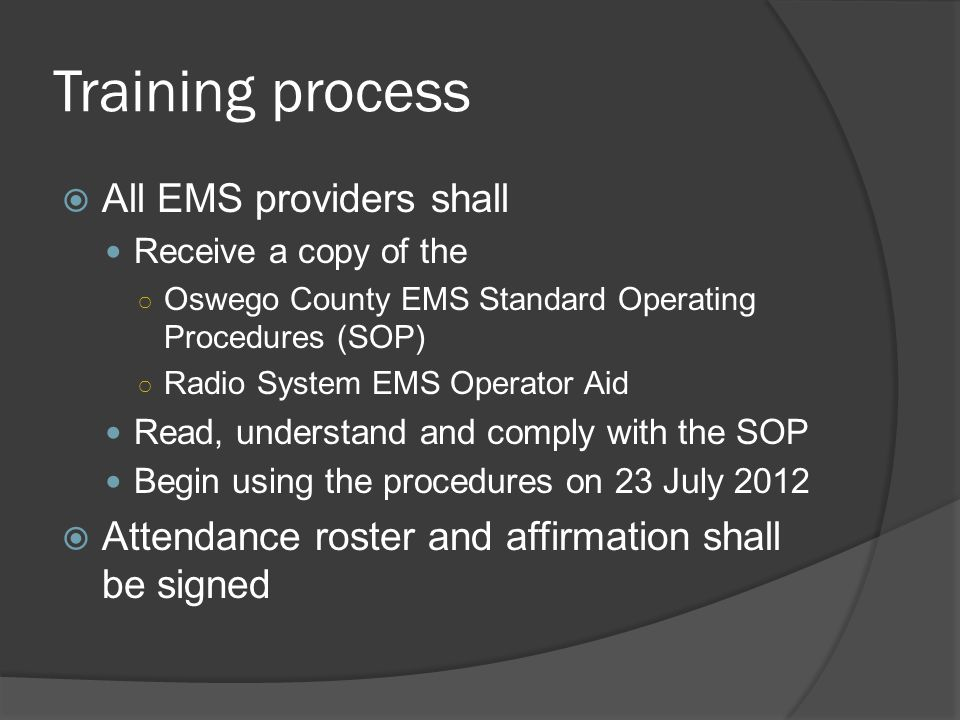 Training process  All EMS providers shall Receive a copy of the ○ Oswego County EMS Standard Operating Procedures (SOP) ○ Radio System EMS Operator Aid Read, understand and comply with the SOP Begin using the procedures on 23 July 2012  Attendance roster and affirmation shall be signed