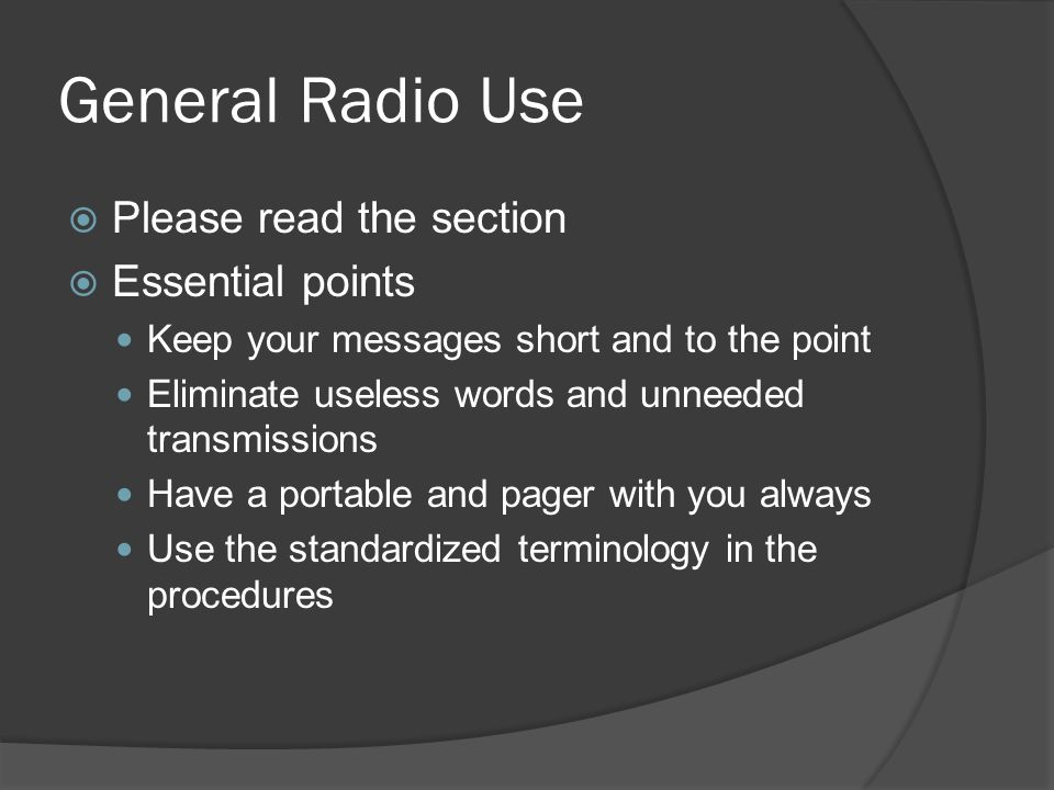 General Radio Use  Please read the section  Essential points Keep your messages short and to the point Eliminate useless words and unneeded transmissions Have a portable and pager with you always Use the standardized terminology in the procedures
