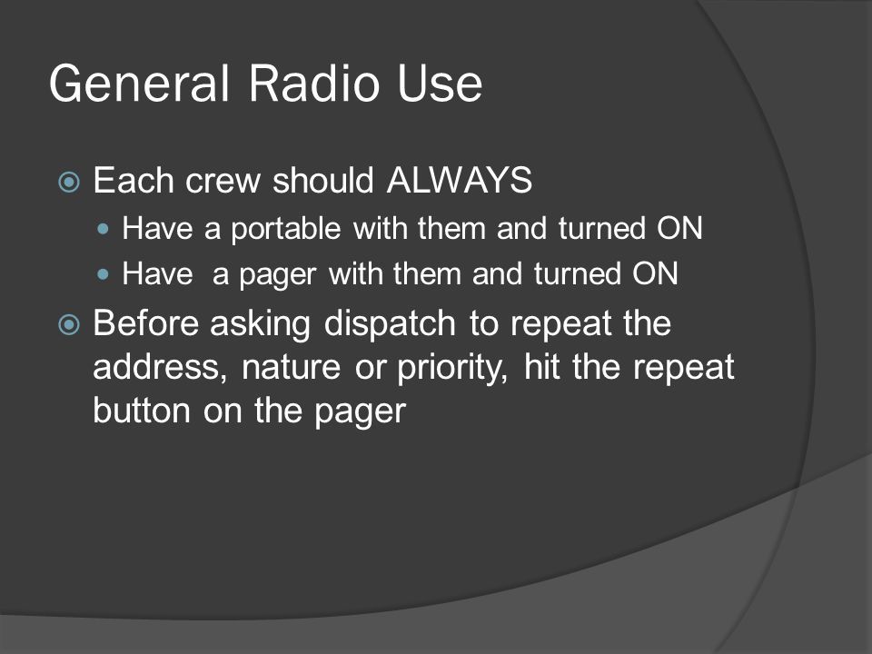 General Radio Use  Each crew should ALWAYS Have a portable with them and turned ON Have a pager with them and turned ON  Before asking dispatch to repeat the address, nature or priority, hit the repeat button on the pager
