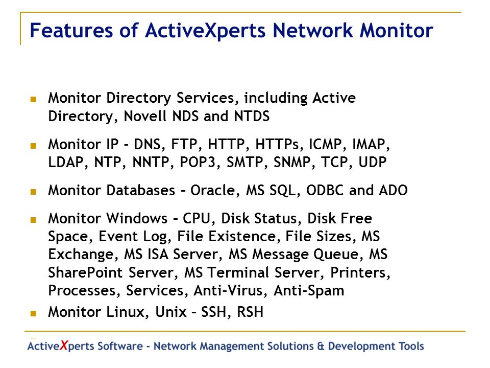 Features of ActiveXperts Network Monitor Monitor Directory Services, including Active Directory, Novell NDS and NTDS Monitor IP - DNS, FTP, HTTP, HTTPs, ICMP, IMAP, LDAP, NTP, NNTP, POP3, SMTP, SNMP, TCP, UDP Monitor Databases – Oracle, MS SQL, ODBC and ADO Monitor Windows – CPU, Disk Status, Disk Free Space, Event Log, File Existence, File Sizes, MS Exchange, MS ISA Server, MS Message Queue, MS SharePoint Server, MS Terminal Server, Printers, Processes, Services, Anti-Virus, Anti-Spam Monitor Linux, Unix – SSH, RSH …