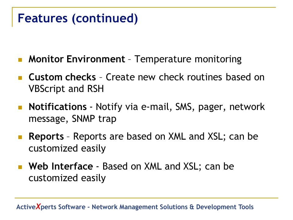 Features (continued) Monitor Environment – Temperature monitoring Custom checks – Create new check routines based on VBScript and RSH Notifications - Notify via  , SMS, pager, network message, SNMP trap Reports – Reports are based on XML and XSL; can be customized easily Web Interface - Based on XML and XSL; can be customized easily