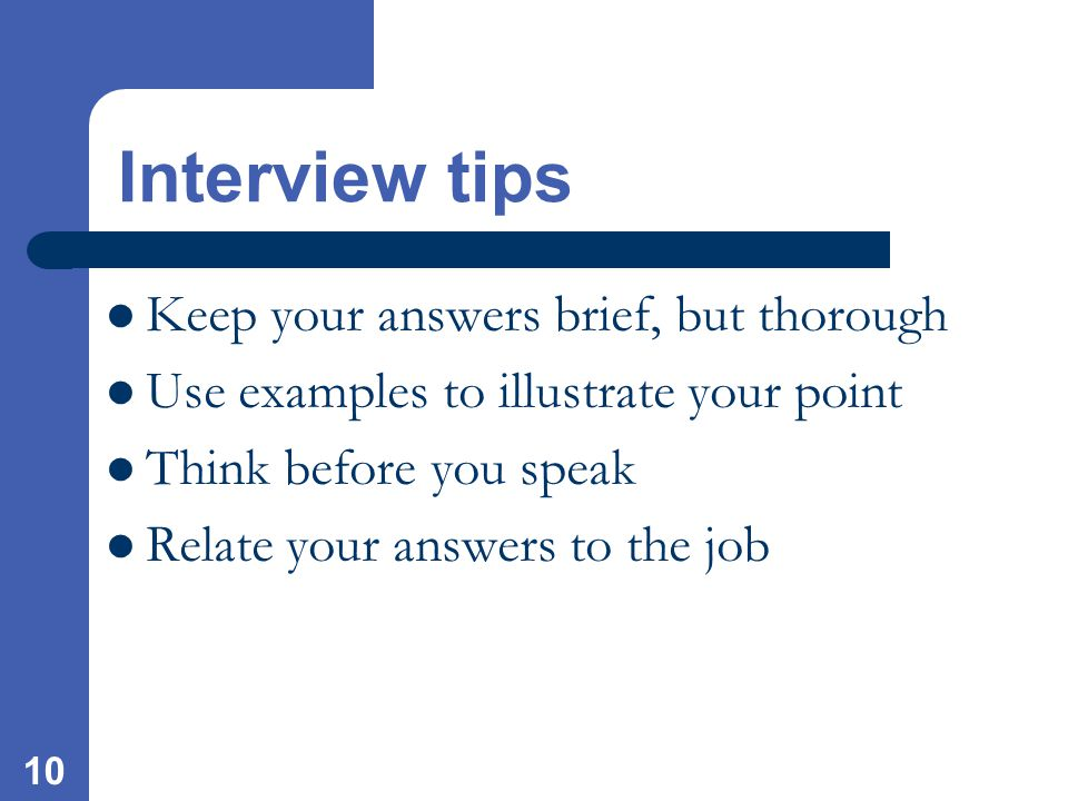 10 Interview tips Keep your answers brief, but thorough Use examples to illustrate your point Think before you speak Relate your answers to the job