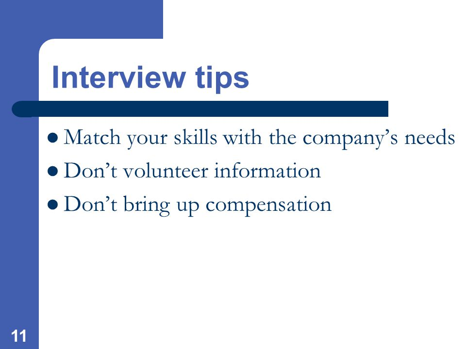 11 Interview tips Match your skills with the company's needs Don't volunteer information Don't bring up compensation