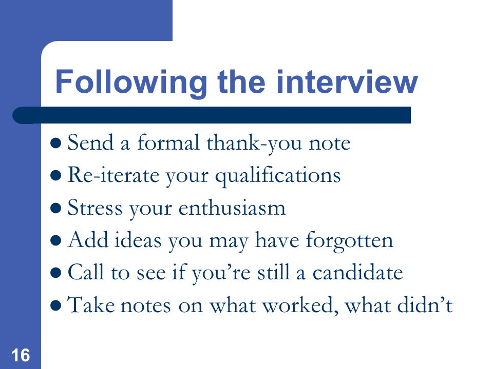 16 Send a formal thank-you note Re-iterate your qualifications Stress your enthusiasm Add ideas you may have forgotten Call to see if you're still a candidate Take notes on what worked, what didn't Following the interview