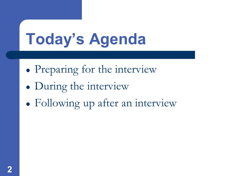 2 Today's Agenda Preparing for the interview During the interview Following up after an interview