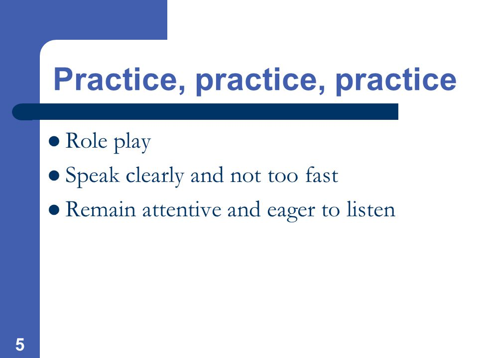5 Practice, practice, practice Role play Speak clearly and not too fast Remain attentive and eager to listen
