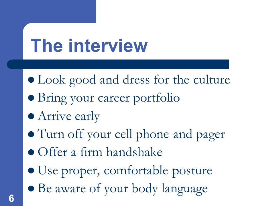 6 The interview Look good and dress for the culture Bring your career portfolio Arrive early Turn off your cell phone and pager Offer a firm handshake Use proper, comfortable posture Be aware of your body language