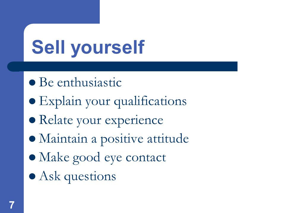 7 Sell yourself Be enthusiastic Explain your qualifications Relate your experience Maintain a positive attitude Make good eye contact Ask questions