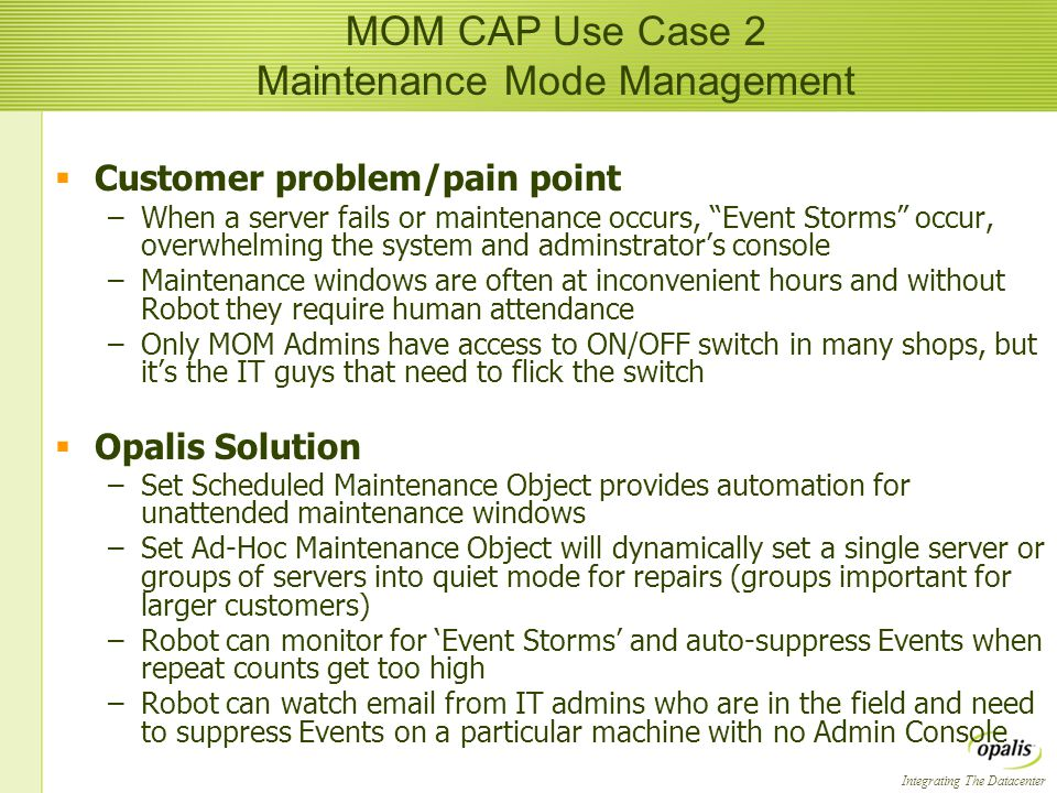 Integrating The Datacenter  Customer problem/pain point –When a server fails or maintenance occurs, Event Storms occur, overwhelming the system and adminstrator's console –Maintenance windows are often at inconvenient hours and without Robot they require human attendance –Only MOM Admins have access to ON/OFF switch in many shops, but it's the IT guys that need to flick the switch  Opalis Solution –Set Scheduled Maintenance Object provides automation for unattended maintenance windows –Set Ad-Hoc Maintenance Object will dynamically set a single server or groups of servers into quiet mode for repairs (groups important for larger customers) –Robot can monitor for 'Event Storms' and auto-suppress Events when repeat counts get too high –Robot can watch  from IT admins who are in the field and need to suppress Events on a particular machine with no Admin Console  Customer problem/pain point –When a server fails or maintenance occurs, Event Storms occur, overwhelming the system and adminstrator's console –Maintenance windows are often at inconvenient hours and without Robot they require human attendance –Only MOM Admins have access to ON/OFF switch in many shops, but it's the IT guys that need to flick the switch  Opalis Solution –Set Scheduled Maintenance Object provides automation for unattended maintenance windows –Set Ad-Hoc Maintenance Object will dynamically set a single server or groups of servers into quiet mode for repairs (groups important for larger customers) –Robot can monitor for 'Event Storms' and auto-suppress Events when repeat counts get too high –Robot can watch  from IT admins who are in the field and need to suppress Events on a particular machine with no Admin Console MOM CAP Use Case 2 Maintenance Mode Management
