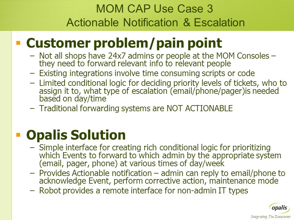 Integrating The Datacenter  Customer problem/pain point –Not all shops have 24x7 admins or people at the MOM Consoles – they need to forward relevant info to relevant people –Existing integrations involve time consuming scripts or code –Limited conditional logic for deciding priority levels of tickets, who to assign it to, what type of escalation ( /phone/pager)is needed based on day/time –Traditional forwarding systems are NOT ACTIONABLE  Opalis Solution –Simple interface for creating rich conditional logic for prioritizing which Events to forward to which admin by the appropriate system ( , pager, phone) at various times of day/week –Provides Actionable notification – admin can reply to  /phone to acknowledge Event, perform corrective action, maintenance mode –Robot provides a remote interface for non-admin IT types  Customer problem/pain point –Not all shops have 24x7 admins or people at the MOM Consoles – they need to forward relevant info to relevant people –Existing integrations involve time consuming scripts or code –Limited conditional logic for deciding priority levels of tickets, who to assign it to, what type of escalation ( /phone/pager)is needed based on day/time –Traditional forwarding systems are NOT ACTIONABLE  Opalis Solution –Simple interface for creating rich conditional logic for prioritizing which Events to forward to which admin by the appropriate system ( , pager, phone) at various times of day/week –Provides Actionable notification – admin can reply to  /phone to acknowledge Event, perform corrective action, maintenance mode –Robot provides a remote interface for non-admin IT types MOM CAP Use Case 3 Actionable Notification & Escalation