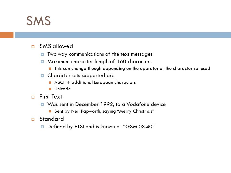 SMS  SMS allowed  Two way communications of the text messages  Maximum character length of 160 characters This can change though depending on the operator or the character set used  Character sets supported are ASCII + additional European characters Unicode  First Text  Was sent in December 1992, to a Vodafone device Sent by Neil Papworth, saying Merry Christmas  Standard  Defined by ETSI and is known as GSM