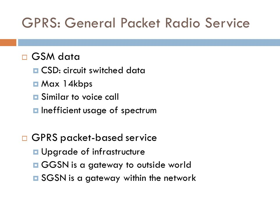 GPRS: General Packet Radio Service  GSM data  CSD: circuit switched data  Max 14kbps  Similar to voice call  Inefficient usage of spectrum  GPRS packet-based service  Upgrade of infrastructure  GGSN is a gateway to outside world  SGSN is a gateway within the network