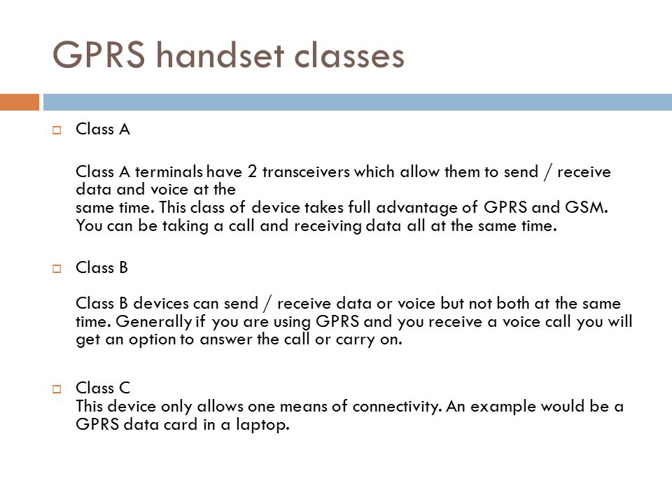 GPRS handset classes  Class A Class A terminals have 2 transceivers which allow them to send / receive data and voice at the same time.