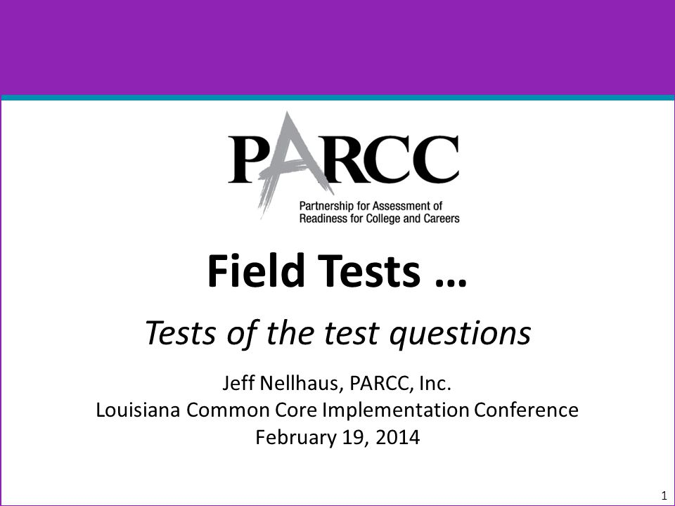 Field Tests … Tests of the test questions Jeff Nellhaus, PARCC, Inc.
