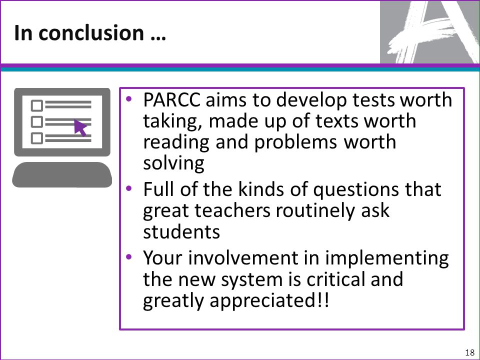 PARCC aims to develop tests worth taking, made up of texts worth reading and problems worth solving Full of the kinds of questions that great teachers routinely ask students Your involvement in implementing the new system is critical and greatly appreciated!.