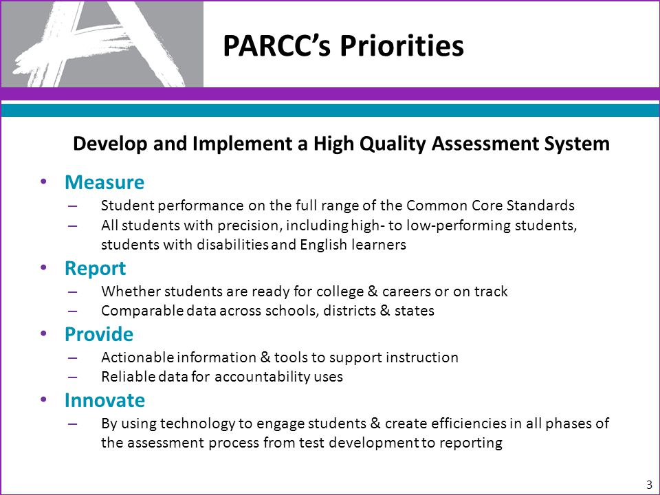 Measure – Student performance on the full range of the Common Core Standards – All students with precision, including high- to low-performing students, students with disabilities and English learners Report – Whether students are ready for college & careers or on track – Comparable data across schools, districts & states Provide – Actionable information & tools to support instruction – Reliable data for accountability uses Innovate – By using technology to engage students & create efficiencies in all phases of the assessment process from test development to reporting PARCC's Priorities 3 Develop and Implement a High Quality Assessment System