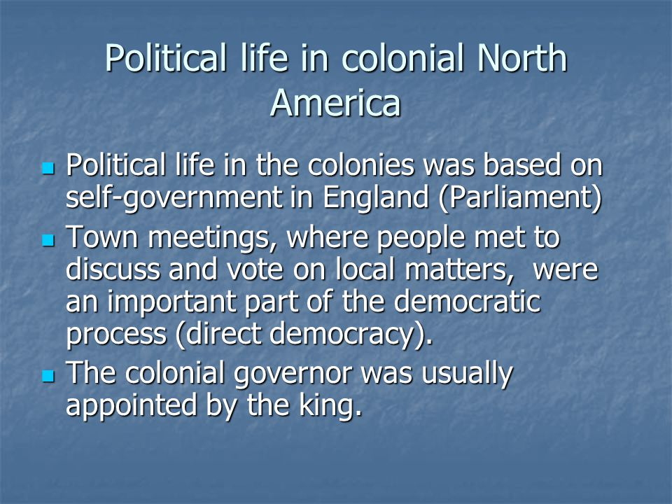 Political life in colonial North America Political life in the colonies was based on self-government in England (Parliament) Political life in the colonies was based on self-government in England (Parliament) Town meetings, where people met to discuss and vote on local matters, were an important part of the democratic process (direct democracy).