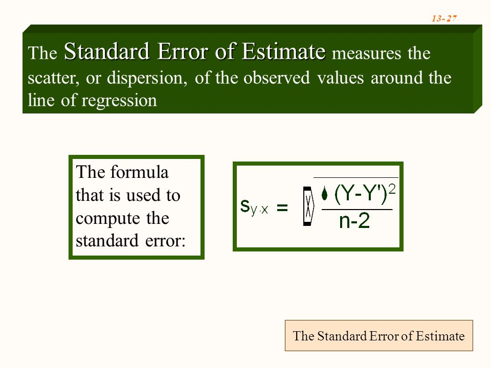 The Standard Error of Estimate The formula that is used to compute the standard error: Standard Error of Estimate The Standard Error of Estimate measures the scatter, or dispersion, of the observed values around the line of regression