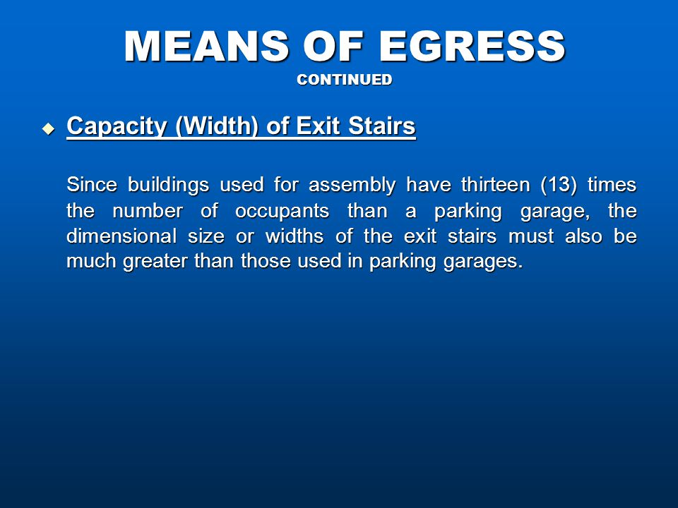 MEANS OF EGRESS CONTINUED  Capacity (Width) of Exit Stairs Since buildings used for assembly have thirteen (13) times the number of occupants than a parking garage, the dimensional size or widths of the exit stairs must also be much greater than those used in parking garages.