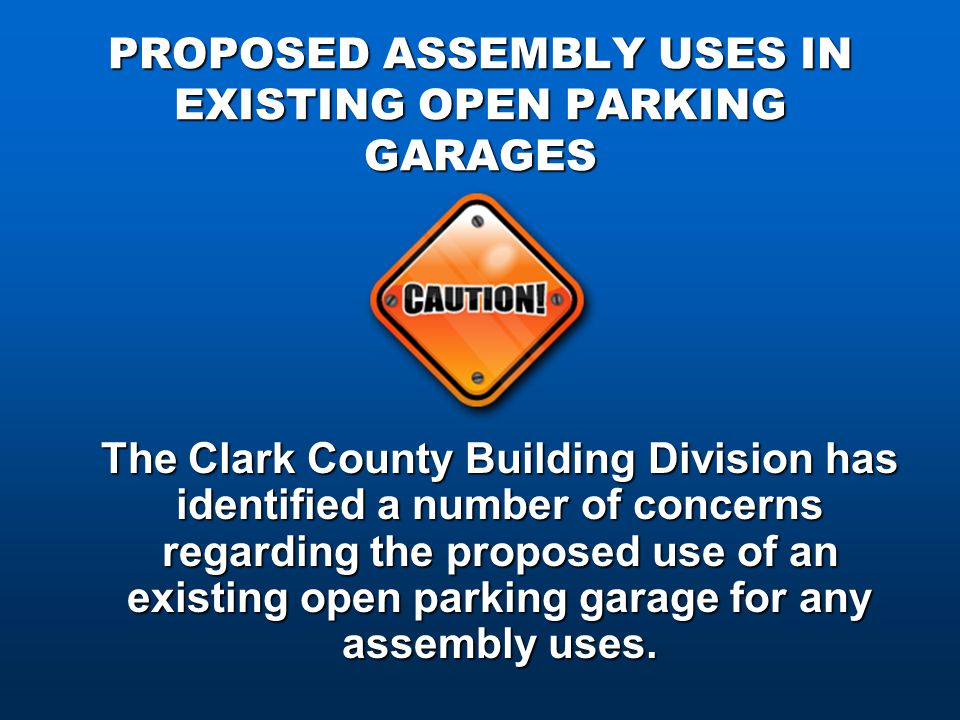 PROPOSED ASSEMBLY USES IN EXISTING OPEN PARKING GARAGES The Clark County Building Division has identified a number of concerns regarding the proposed use of an existing open parking garage for any assembly uses.
