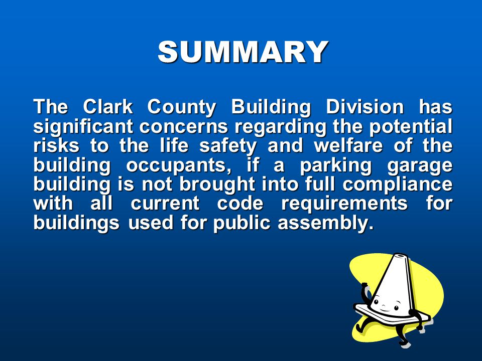 SUMMARY The Clark County Building Division has significant concerns regarding the potential risks to the life safety and welfare of the building occupants, if a parking garage building is not brought into full compliance with all current code requirements for buildings used for public assembly.