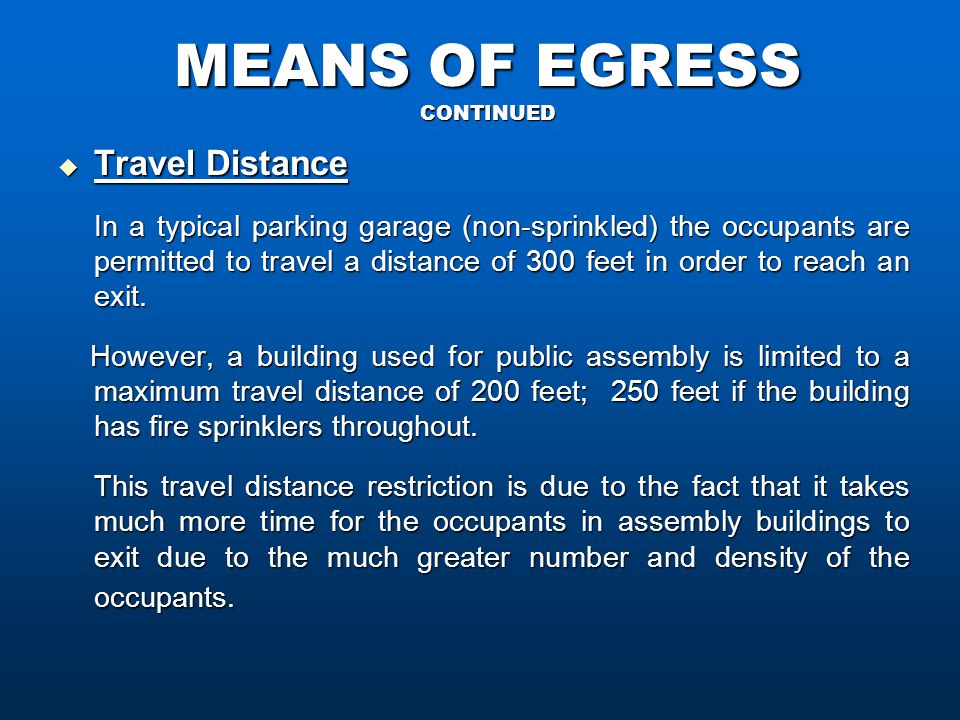 MEANS OF EGRESS CONTINUED  Travel Distance In a typical parking garage (non-sprinkled) the occupants are permitted to travel a distance of 300 feet in order to reach an exit.