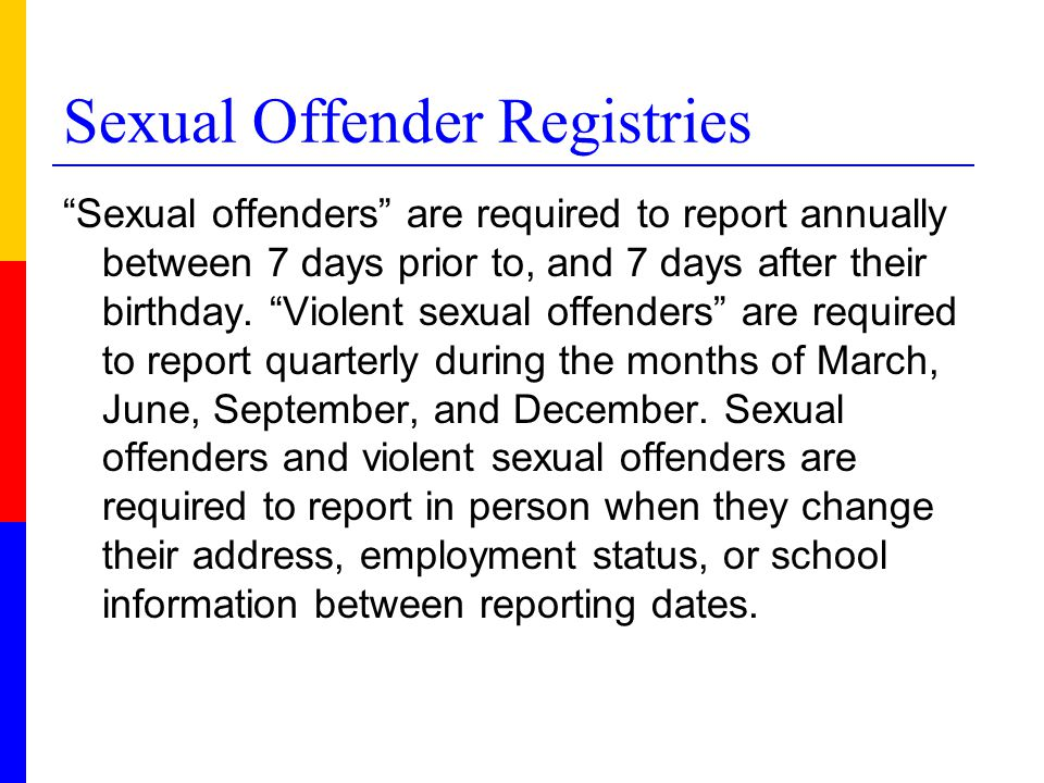Sexual Offender Registries Sexual offenders are required to report annually between 7 days prior to, and 7 days after their birthday.
