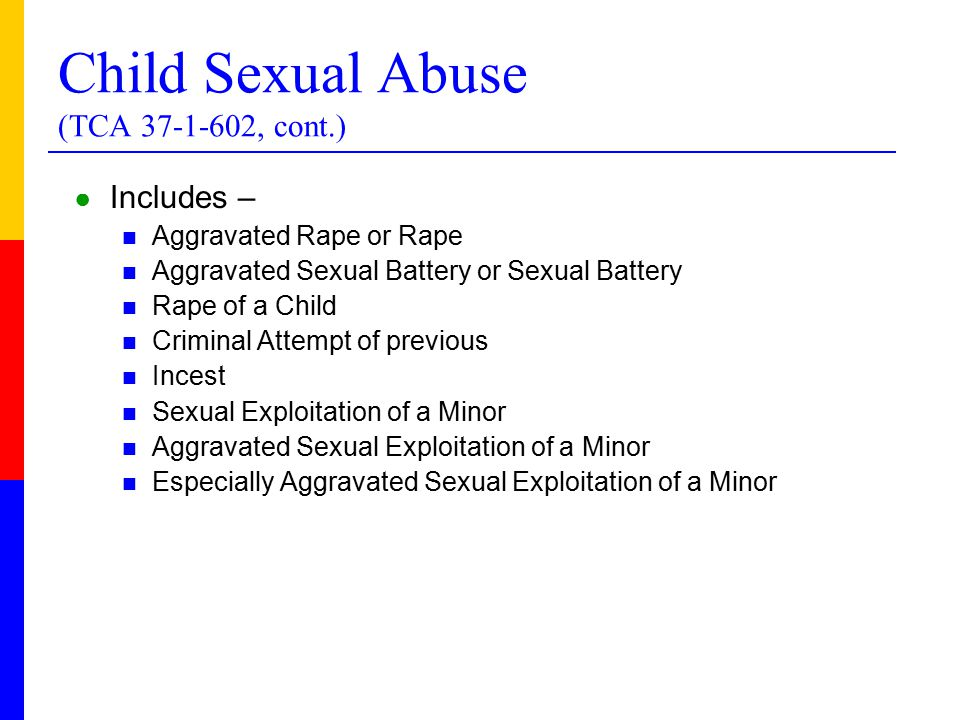 Child Sexual Abuse (TCA , cont.) ● Includes – Aggravated Rape or Rape Aggravated Sexual Battery or Sexual Battery Rape of a Child Criminal Attempt of previous Incest Sexual Exploitation of a Minor Aggravated Sexual Exploitation of a Minor Especially Aggravated Sexual Exploitation of a Minor