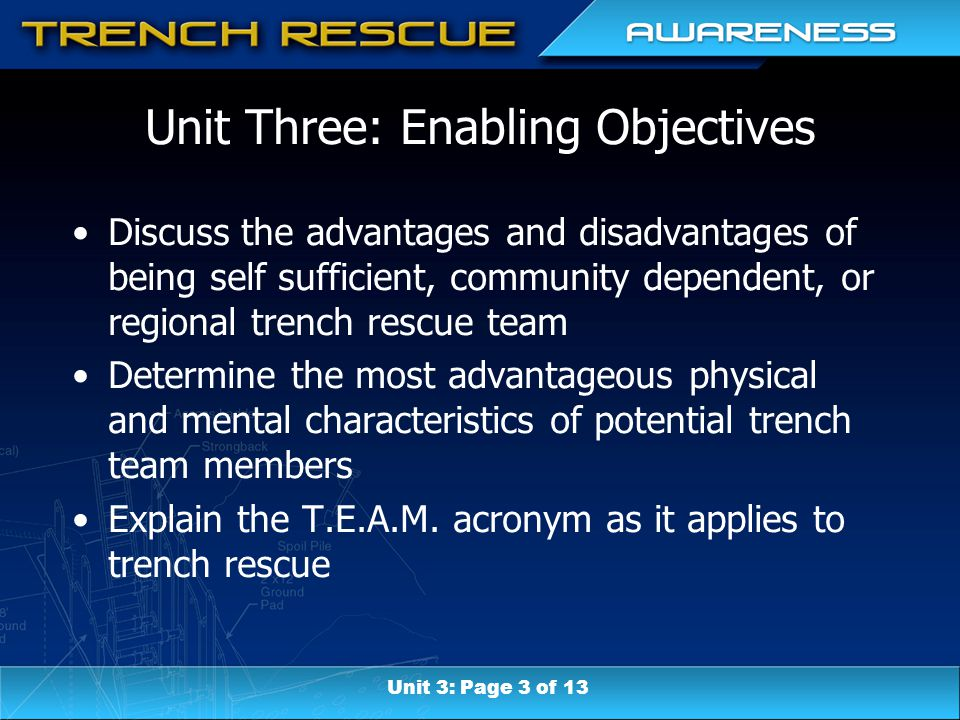Unit Three: Enabling Objectives Discuss the advantages and disadvantages of being self sufficient, community dependent, or regional trench rescue team Determine the most advantageous physical and mental characteristics of potential trench team members Explain the T.E.A.M.
