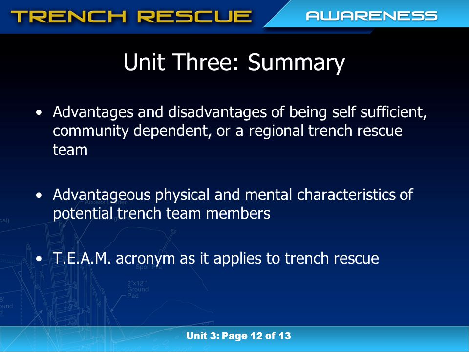 Unit Three: Summary Advantages and disadvantages of being self sufficient, community dependent, or a regional trench rescue team Advantageous physical and mental characteristics of potential trench team members T.E.A.M.