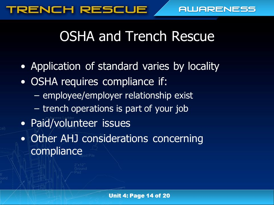 OSHA and Trench Rescue Application of standard varies by locality OSHA requires compliance if: –employee/employer relationship exist –trench operations is part of your job Paid/volunteer issues Other AHJ considerations concerning compliance Unit 4: Page 14 of 20