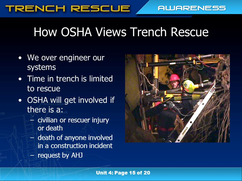 How OSHA Views Trench Rescue We over engineer our systems Time in trench is limited to rescue OSHA will get involved if there is a: –civilian or rescuer injury or death –death of anyone involved in a construction incident –request by AHJ Unit 4: Page 15 of 20