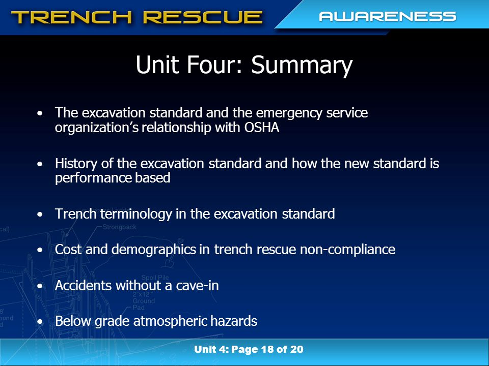 Unit Four: Summary The excavation standard and the emergency service organization's relationship with OSHA History of the excavation standard and how the new standard is performance based Trench terminology in the excavation standard Cost and demographics in trench rescue non-compliance Accidents without a cave-in Below grade atmospheric hazards Unit 4: Page 18 of 20