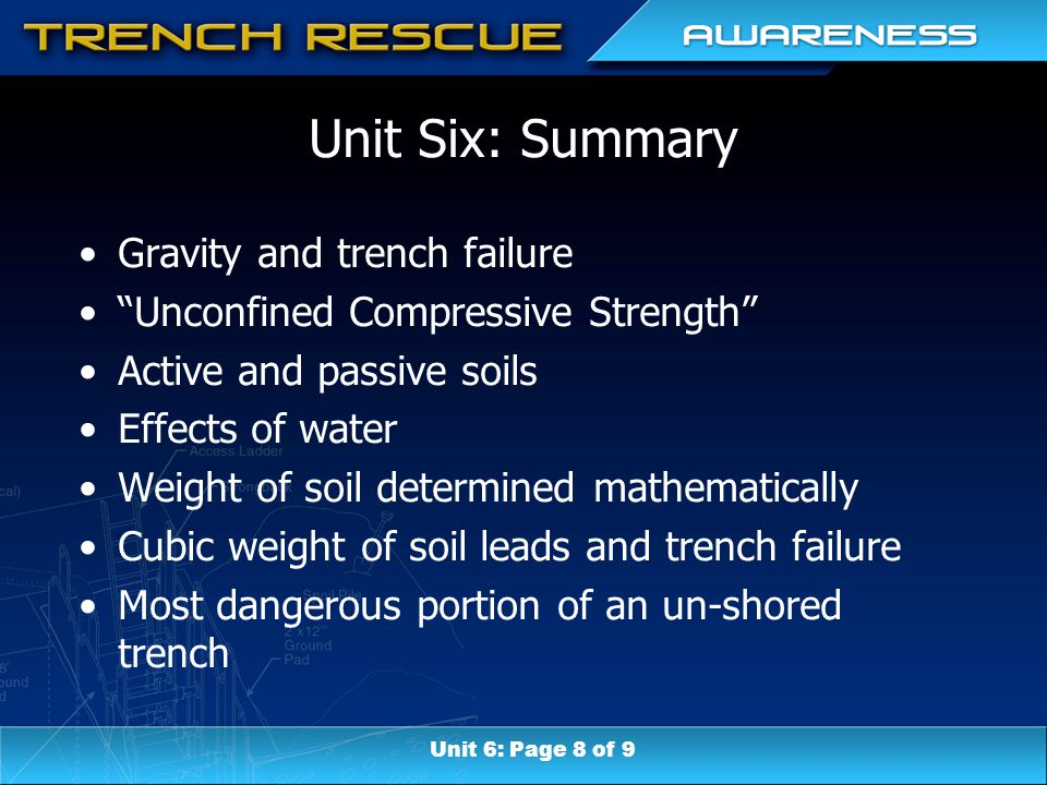 Unit Six: Summary Gravity and trench failure Unconfined Compressive Strength Active and passive soils Effects of water Weight of soil determined mathematically Cubic weight of soil leads and trench failure Most dangerous portion of an un-shored trench Unit 6: Page 8 of 9