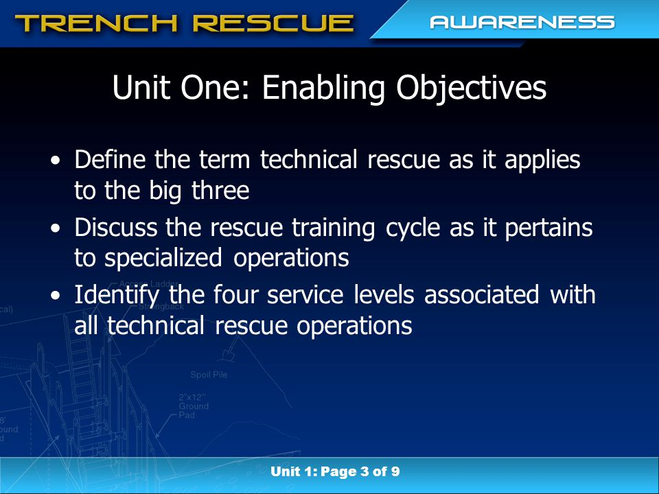 Unit One: Enabling Objectives Define the term technical rescue as it applies to the big three Discuss the rescue training cycle as it pertains to specialized operations Identify the four service levels associated with all technical rescue operations Unit 1: Page 3 of 9
