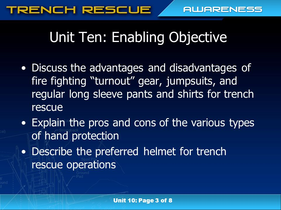 Unit Ten: Enabling Objective Discuss the advantages and disadvantages of fire fighting turnout gear, jumpsuits, and regular long sleeve pants and shirts for trench rescue Explain the pros and cons of the various types of hand protection Describe the preferred helmet for trench rescue operations Unit 10: Page 3 of 8