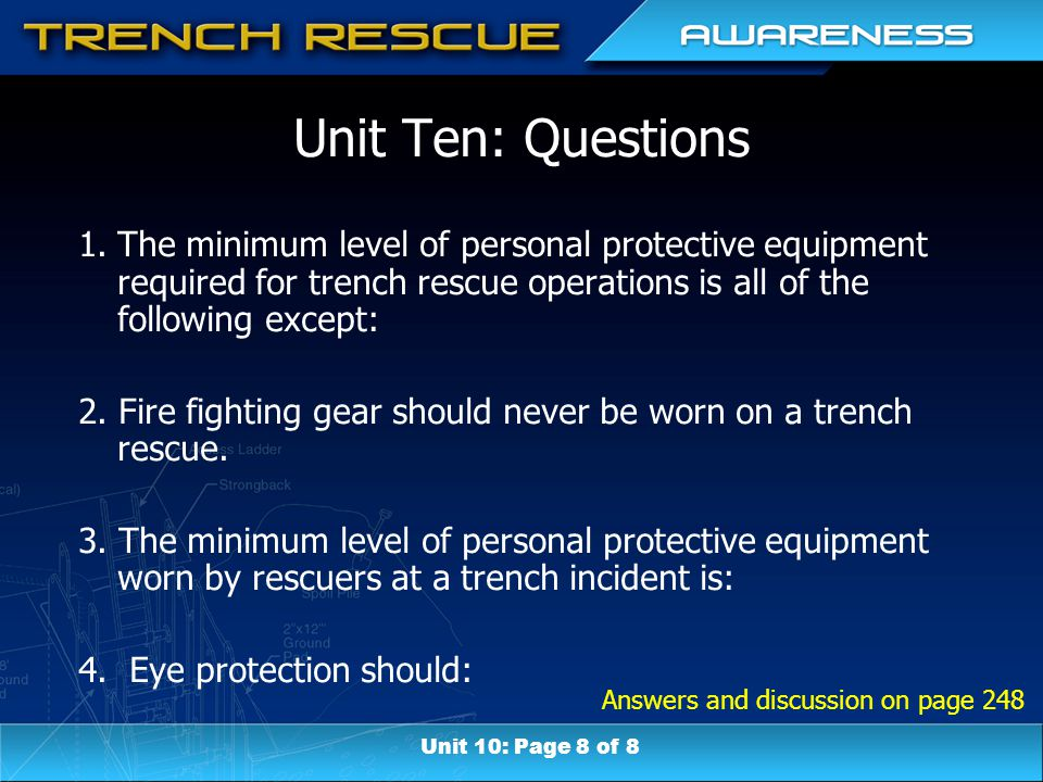 Answers and discussion on page 248 Unit Ten: Questions 1.The minimum level of personal protective equipment required for trench rescue operations is all of the following except: 2.