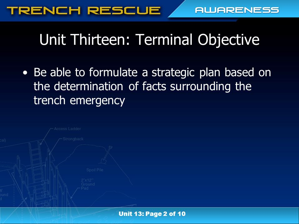 Unit Thirteen: Terminal Objective Be able to formulate a strategic plan based on the determination of facts surrounding the trench emergency Unit 13: Page 2 of 10