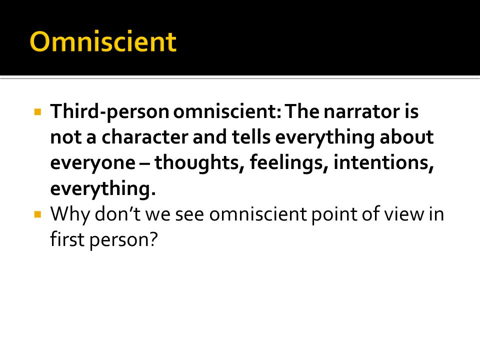  Third-person omniscient: The narrator is not a character and tells everything about everyone – thoughts, feelings, intentions, everything.