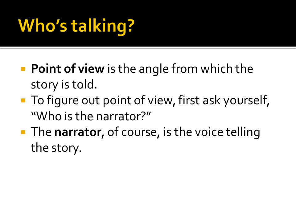  Point of view is the angle from which the story is told.