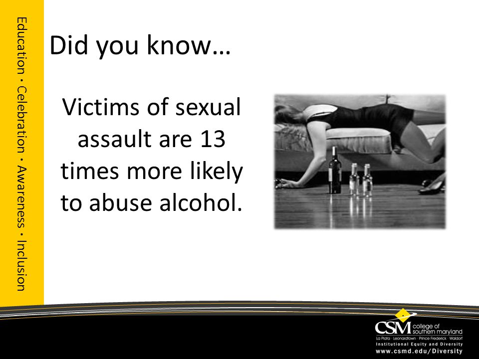 Did you know… Victims of sexual assault are 13 times more likely to abuse alcohol.
