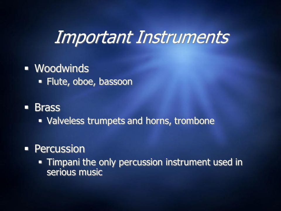 Important Instruments  Woodwinds  Flute, oboe, bassoon  Brass  Valveless trumpets and horns, trombone  Percussion  Timpani the only percussion instrument used in serious music  Woodwinds  Flute, oboe, bassoon  Brass  Valveless trumpets and horns, trombone  Percussion  Timpani the only percussion instrument used in serious music