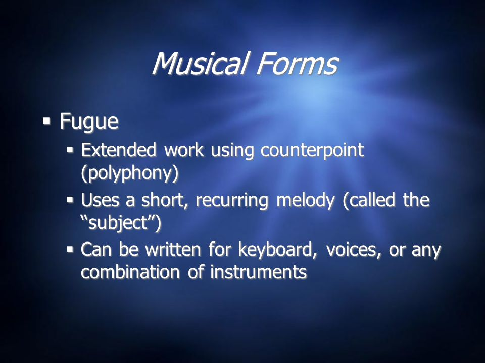 Musical Forms  Fugue  Extended work using counterpoint (polyphony)  Uses a short, recurring melody (called the subject )  Can be written for keyboard, voices, or any combination of instruments  Fugue  Extended work using counterpoint (polyphony)  Uses a short, recurring melody (called the subject )  Can be written for keyboard, voices, or any combination of instruments