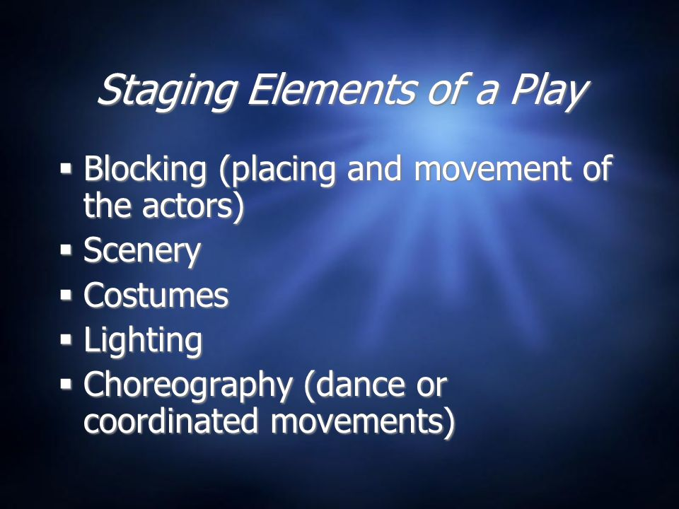 Staging Elements of a Play  Blocking (placing and movement of the actors)  Scenery  Costumes  Lighting  Choreography (dance or coordinated movements)  Blocking (placing and movement of the actors)  Scenery  Costumes  Lighting  Choreography (dance or coordinated movements)