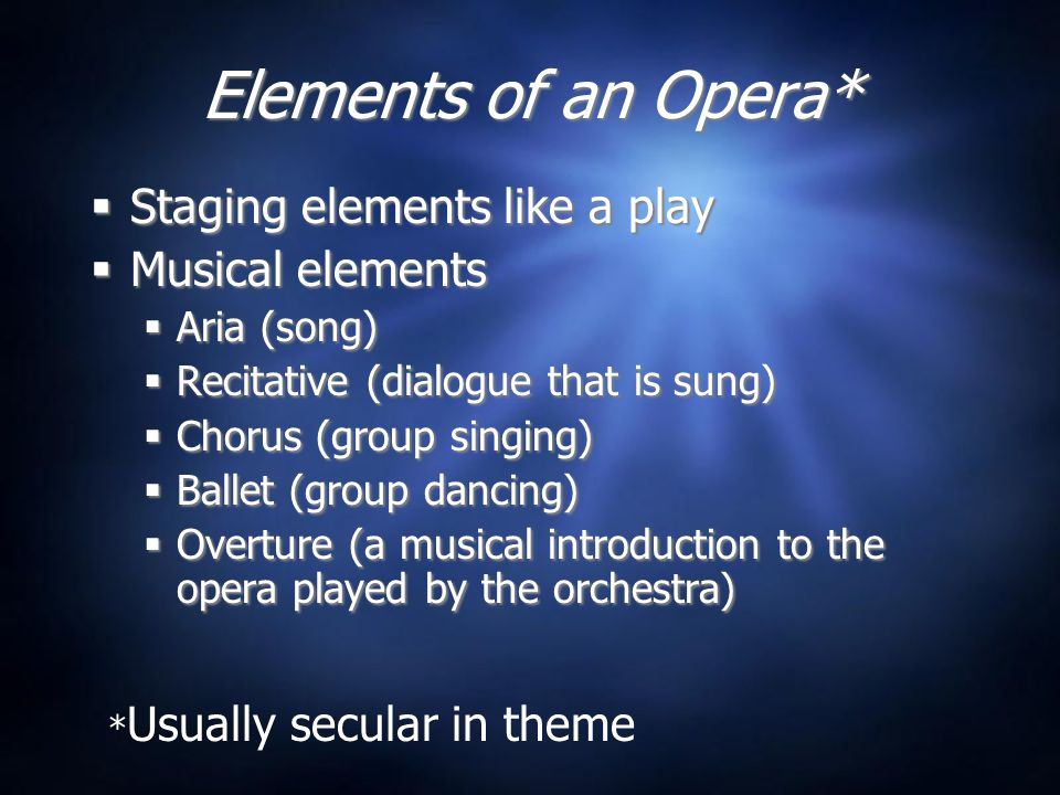 Elements of an Opera*  Staging elements like a play  Musical elements  Aria (song)  Recitative (dialogue that is sung)  Chorus (group singing)  Ballet (group dancing)  Overture (a musical introduction to the opera played by the orchestra)  Staging elements like a play  Musical elements  Aria (song)  Recitative (dialogue that is sung)  Chorus (group singing)  Ballet (group dancing)  Overture (a musical introduction to the opera played by the orchestra) * Usually secular in theme
