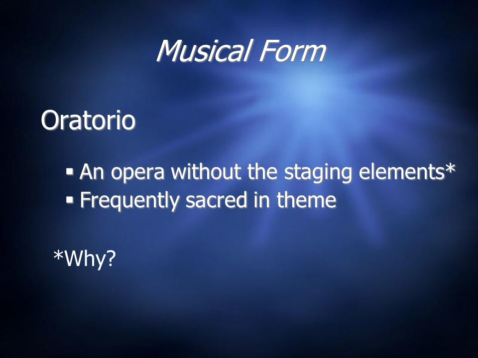 Musical Form Oratorio  An opera without the staging elements*  Frequently sacred in theme Oratorio  An opera without the staging elements*  Frequently sacred in theme *Why