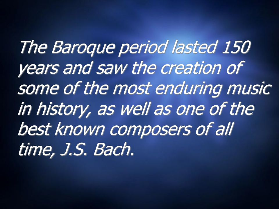 The Baroque period lasted 150 years and saw the creation of some of the most enduring music in history, as well as one of the best known composers of all time, J.S.