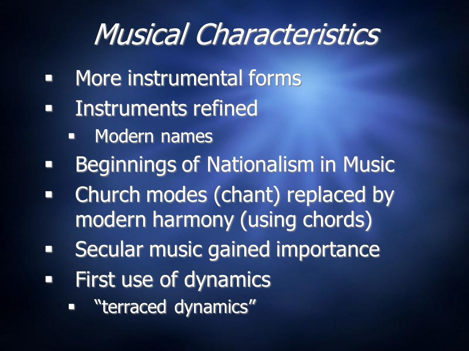 Musical Characteristics  More instrumental forms  Instruments refined  Modern names  Beginnings of Nationalism in Music  Church modes (chant) replaced by modern harmony (using chords)  Secular music gained importance  First use of dynamics  terraced dynamics  More instrumental forms  Instruments refined  Modern names  Beginnings of Nationalism in Music  Church modes (chant) replaced by modern harmony (using chords)  Secular music gained importance  First use of dynamics  terraced dynamics
