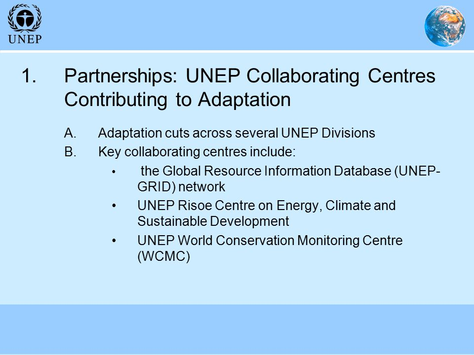 1.Partnerships: UNEP Collaborating Centres Contributing to Adaptation A.Adaptation cuts across several UNEP Divisions B.Key collaborating centres include: the Global Resource Information Database (UNEP- GRID) network UNEP Risoe Centre on Energy, Climate and Sustainable Development UNEP World Conservation Monitoring Centre (WCMC)