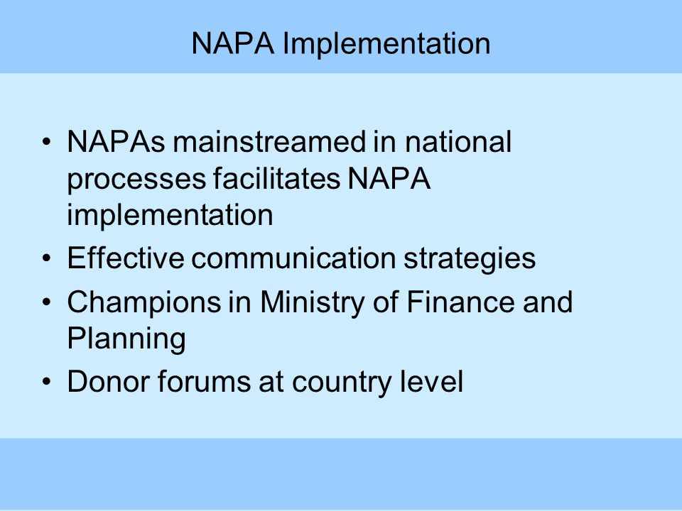NAPA Implementation NAPAs mainstreamed in national processes facilitates NAPA implementation Effective communication strategies Champions in Ministry of Finance and Planning Donor forums at country level
